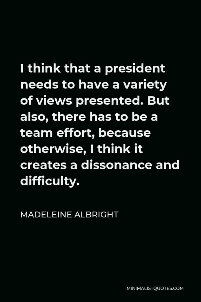 Madeleine Albright Quote - I think that a president needs to have a variety of views presented. But also, there has to be a team effort, because otherwise, I think it creates a dissonance and difficulty.