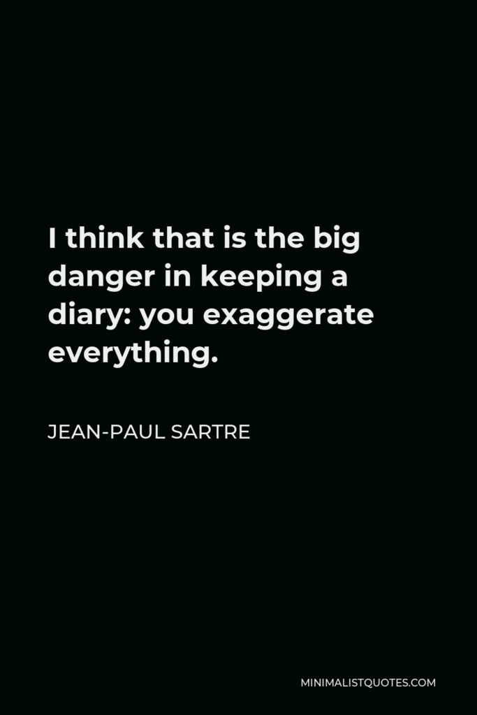 Jean-Paul Sartre Quote - I think that is the big danger in keeping a diary: you exaggerate everything.