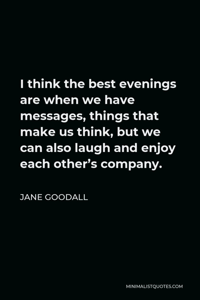 Jane Goodall Quote - I think the best evenings are when we have messages, things that make us think, but we can also laugh and enjoy each other's company.