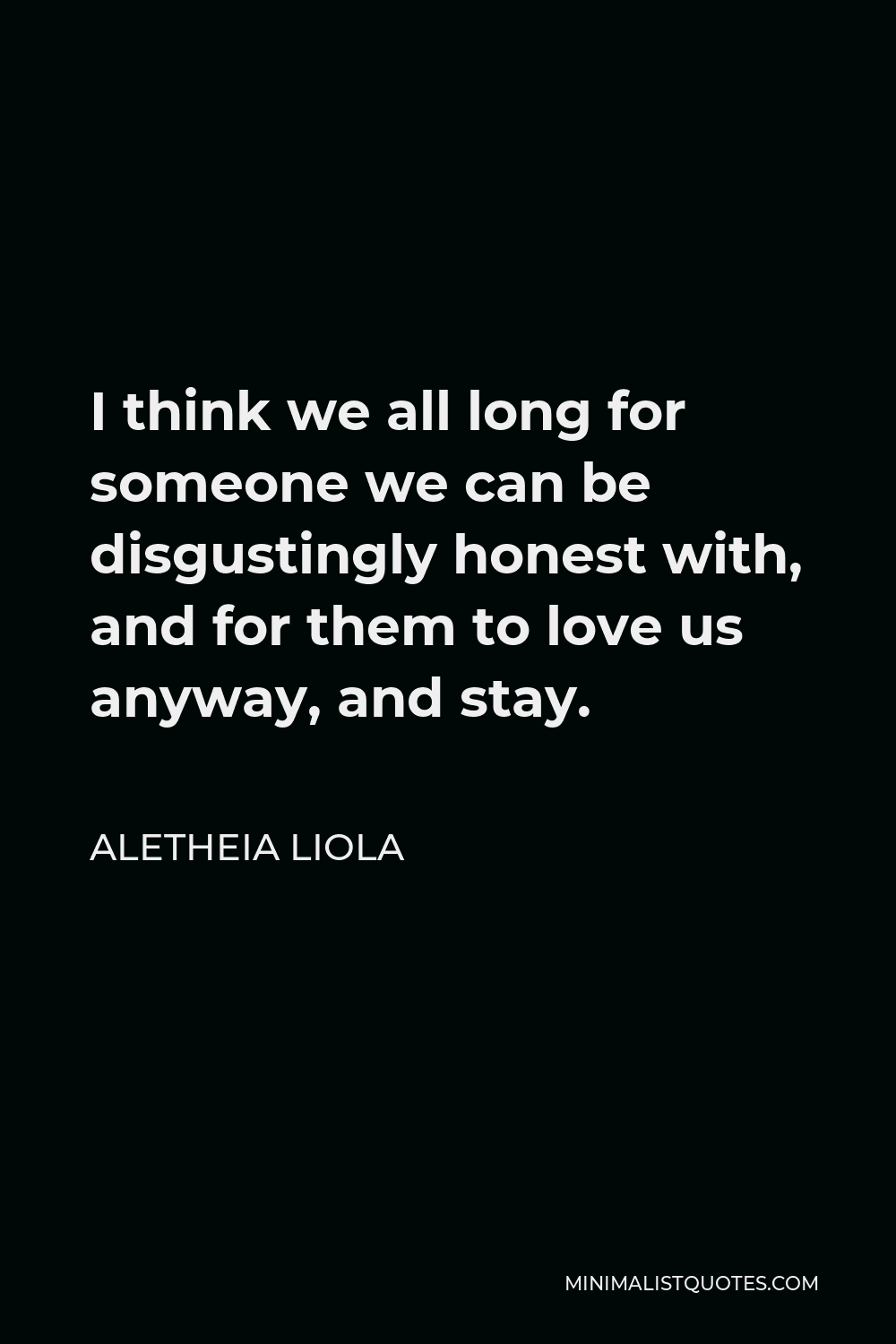 Aletheia Liola Quote - I think we all long for someone we can be disgustingly honest with, and for them to love us anyway, and stay.