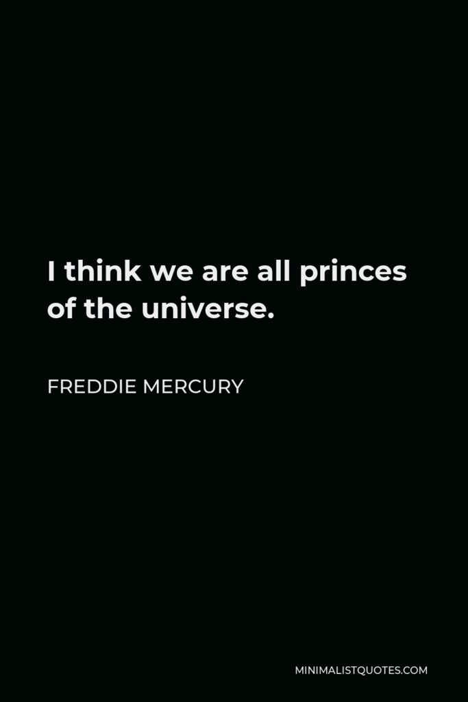 Freddie Mercury Quote - I think we are all princes of the universe.