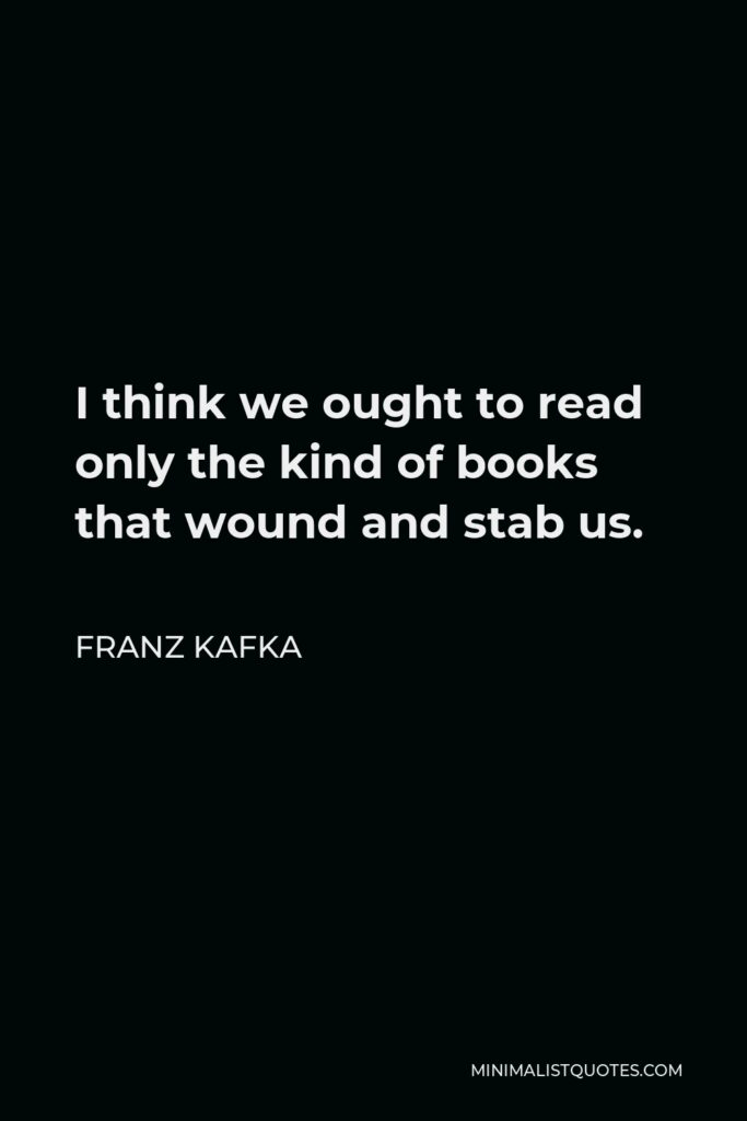 Franz Kafka Quote - I think we ought to read only the kind of books that wound and stab us.