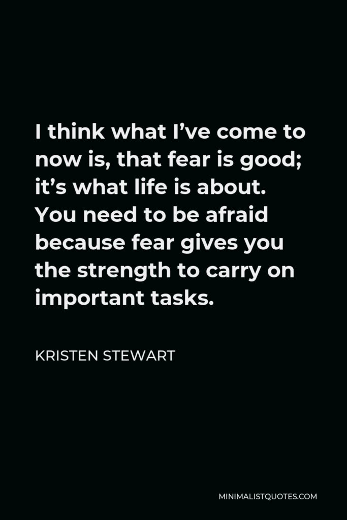 Kristen Stewart Quote - I think what I've come to now is, that fear is good; it's what life is about. You need to be afraid because fear gives you the strength to carry on important tasks.