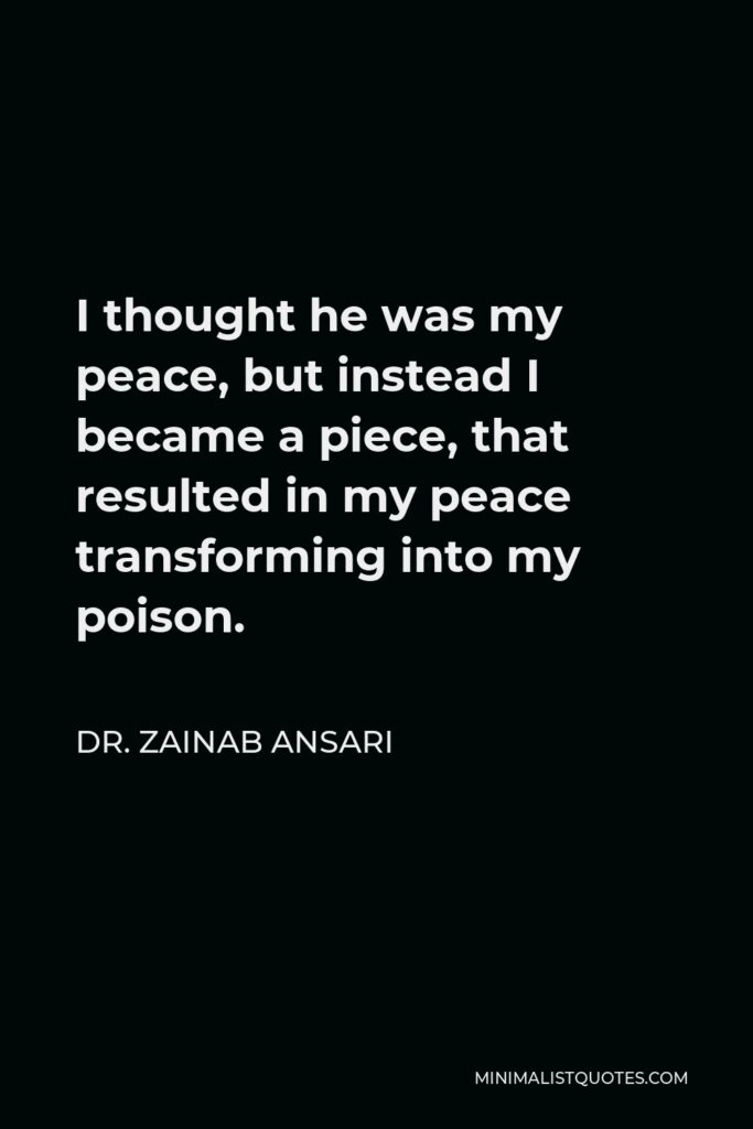 Dr. Zainab Ansari Quote - I thought he was my peace, but instead I became a piece, that resulted in my peace transforming into my poison.