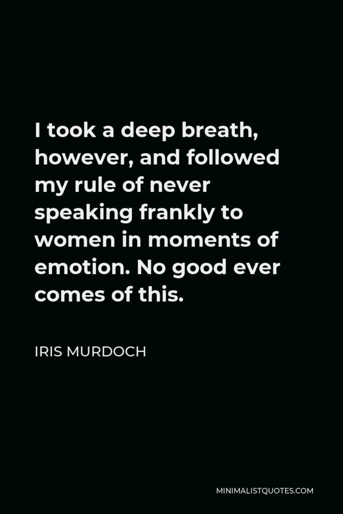 Iris Murdoch Quote - I took a deep breath, however, and followed my rule of never speaking frankly to women in moments of emotion. No good ever comes of this.
