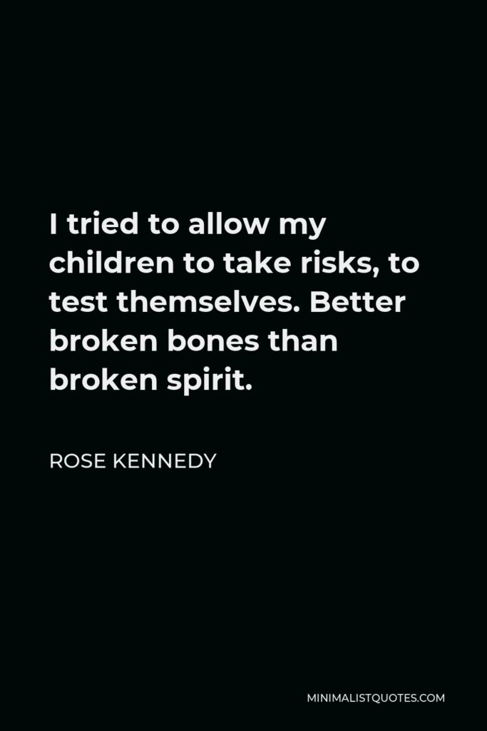 Rose Kennedy Quote - I tried to allow my children to take risks, to test themselves. Better broken bones than broken spirit.