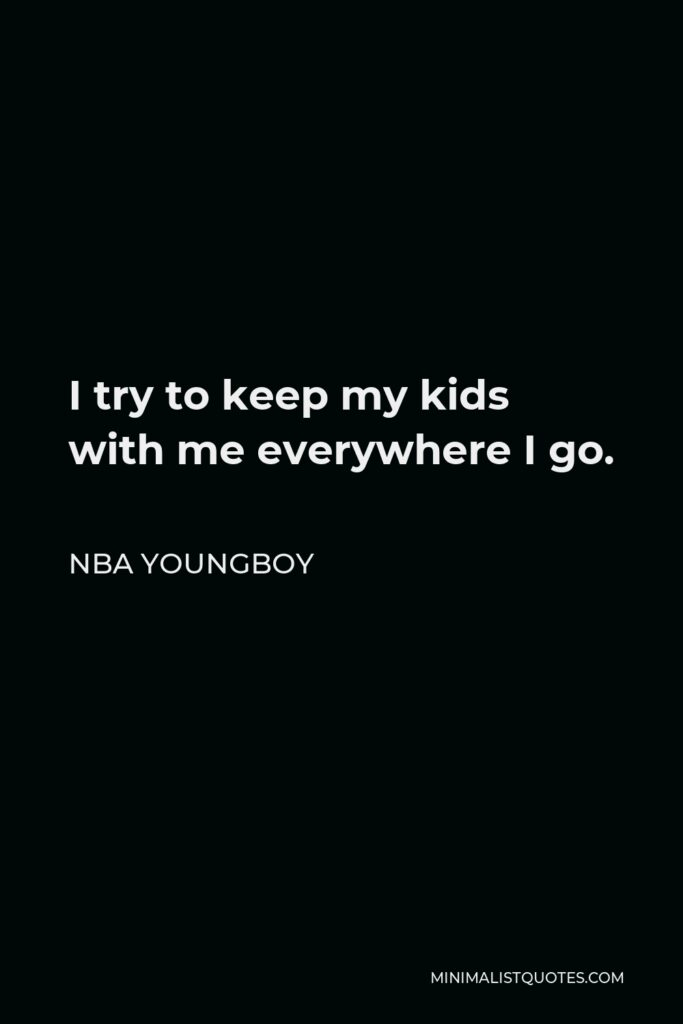 NBA Youngboy Quote - I try to keep my kids with me everywhere I go.