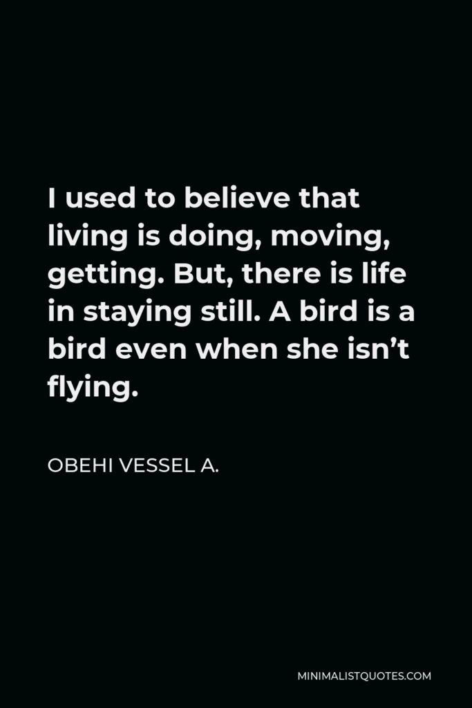 Obehi Vessel A. Quote - I used to believe that living is doing, moving, getting. But, there is life in staying still. A bird is a bird even when she isn't flying.