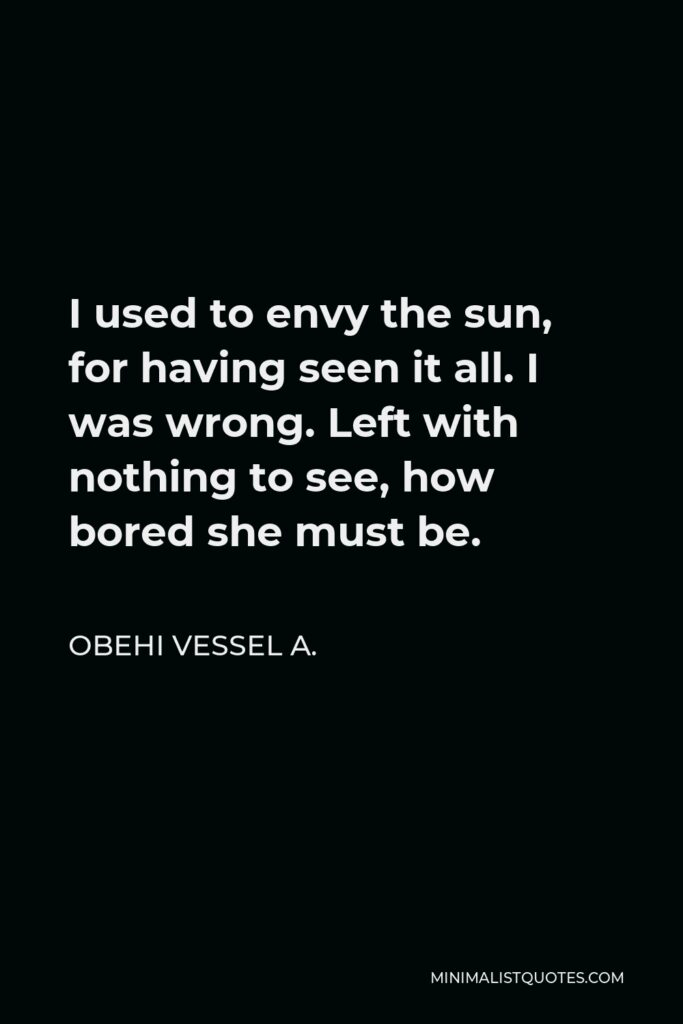 Obehi Vessel A. Quote - I used to envy the sun, for having seen it all. I was wrong. Left with nothing to see, how bored she must be.