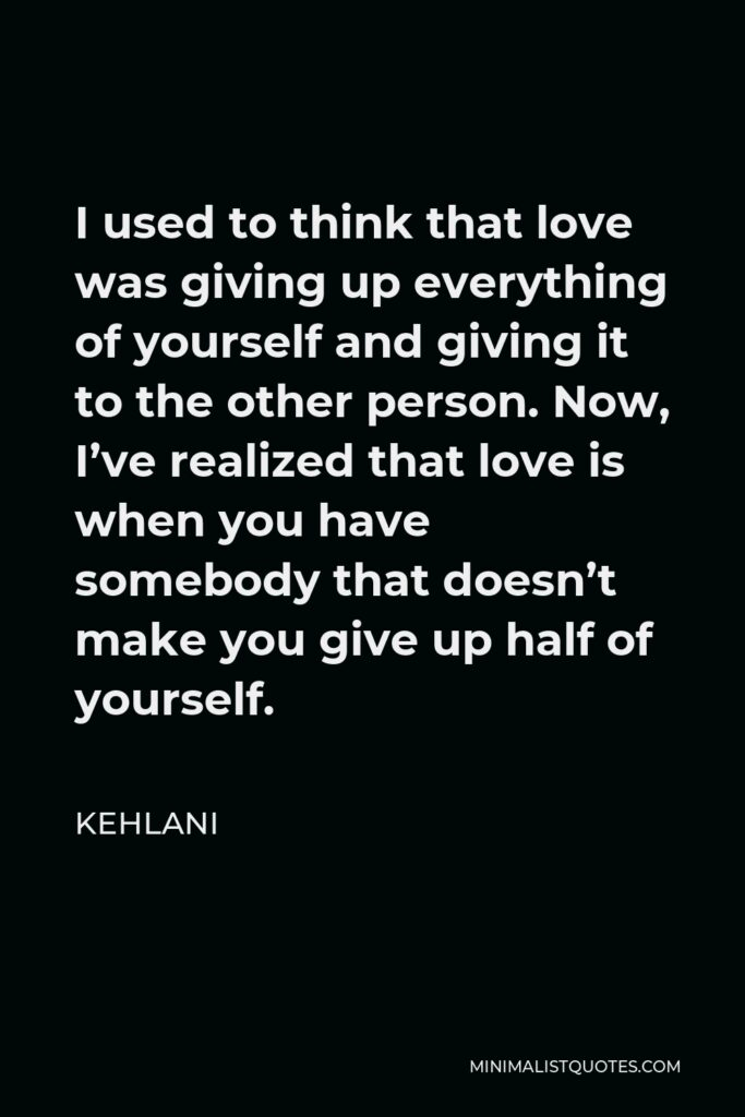 Kehlani Quote - I used to think that love was giving up everything of yourself and giving it to the other person. Now, I've realized that love is when you have somebody that doesn't make you give up half of yourself.