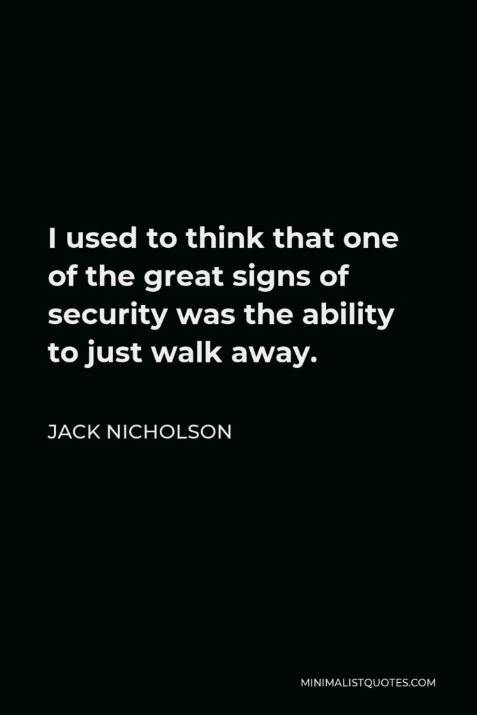 Jack Nicholson Quote - I used to think that one of the great signs of security was the ability to just walk away.