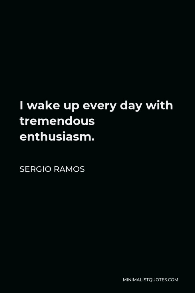 Sergio Ramos Quote - I wake up every day with tremendous enthusiasm.