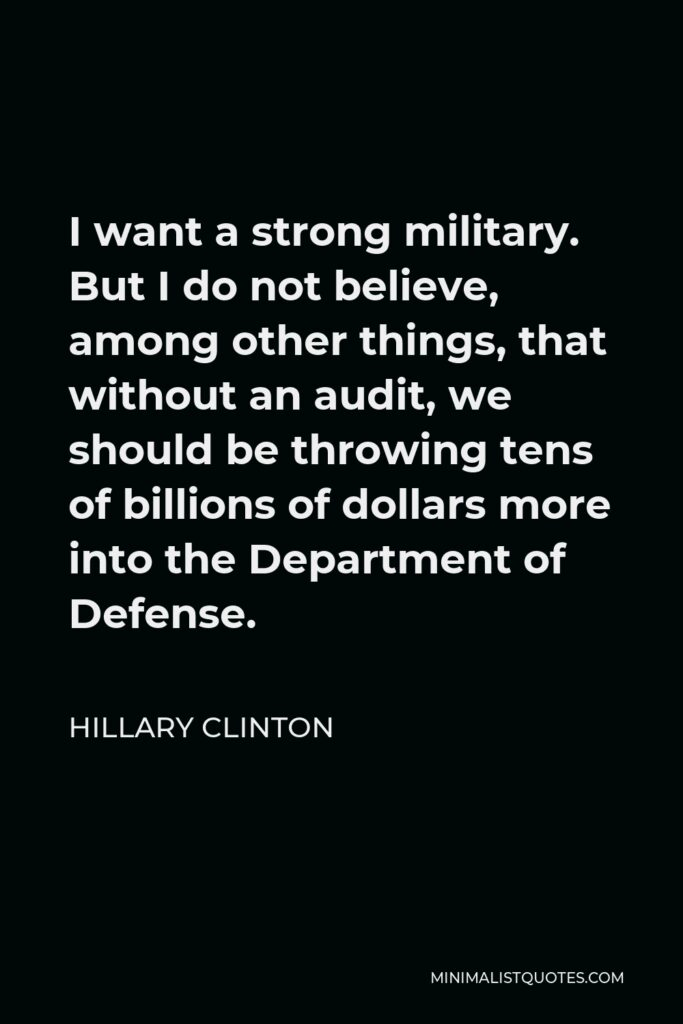 Hillary Clinton Quote - I want a strong military. But I do not believe, among other things, that without an audit, we should be throwing tens of billions of dollars more into the Department of Defense.