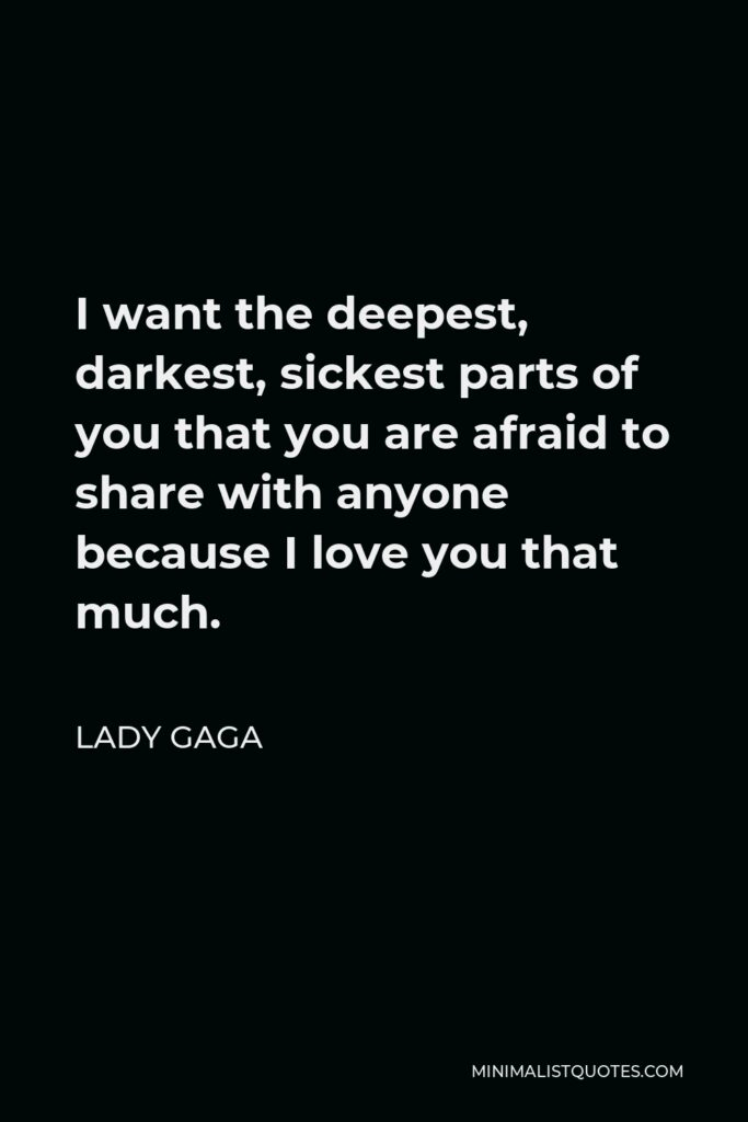 Lady Gaga Quote - I want the deepest, darkest, sickest parts of you that you are afraid to share with anyone because I love you that much.