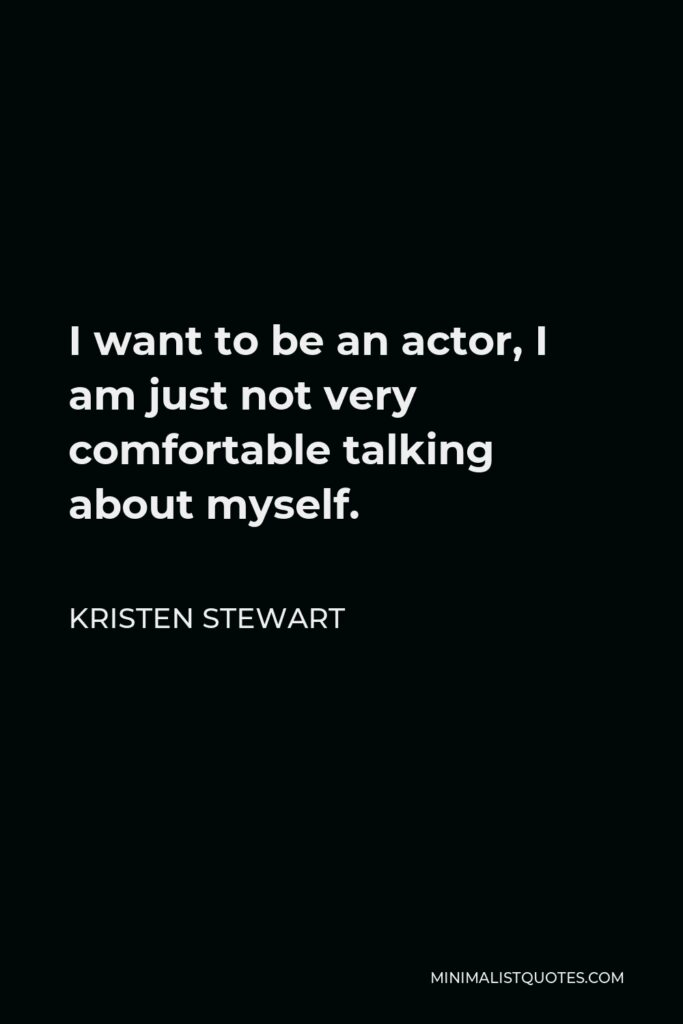 Kristen Stewart Quote - I want to be an actor, I am just not very comfortable talking about myself.