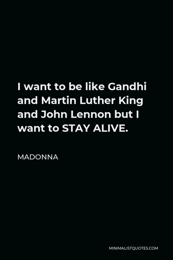 Madonna Quote - I want to be like Gandhi and Martin Luther King and John Lennon but I want to STAY ALIVE.