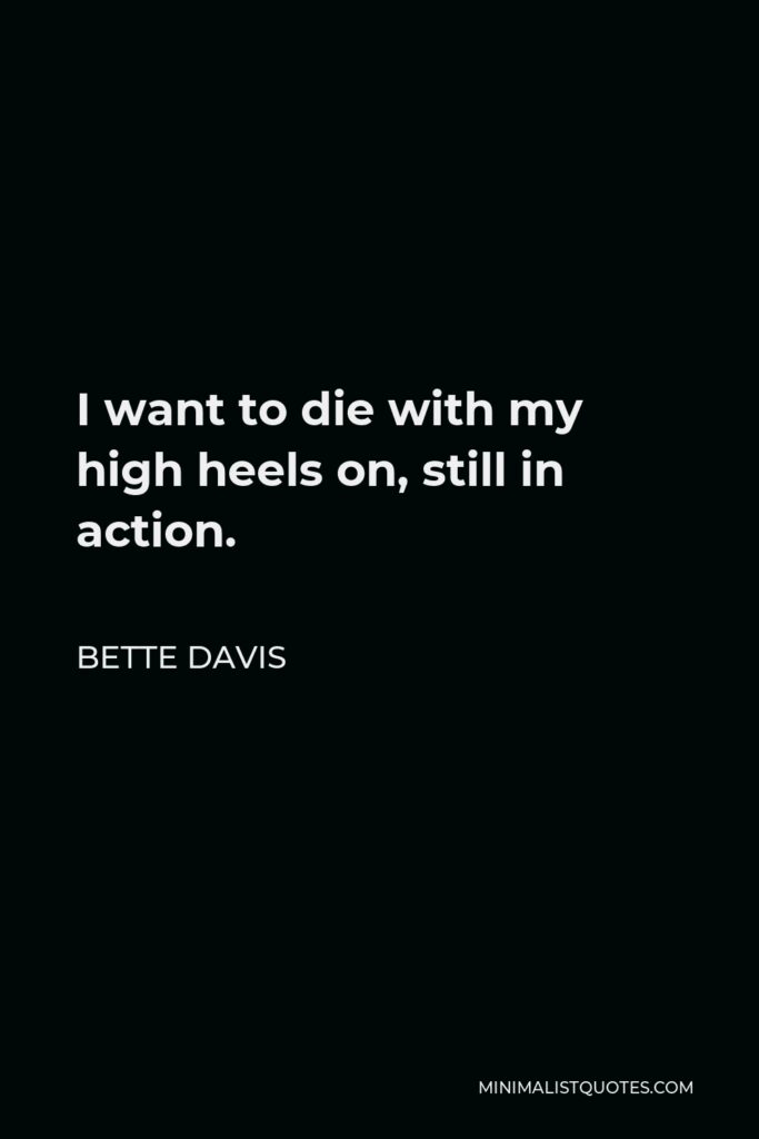 Bette Davis Quote - I want to die with my high heels on, still in action.