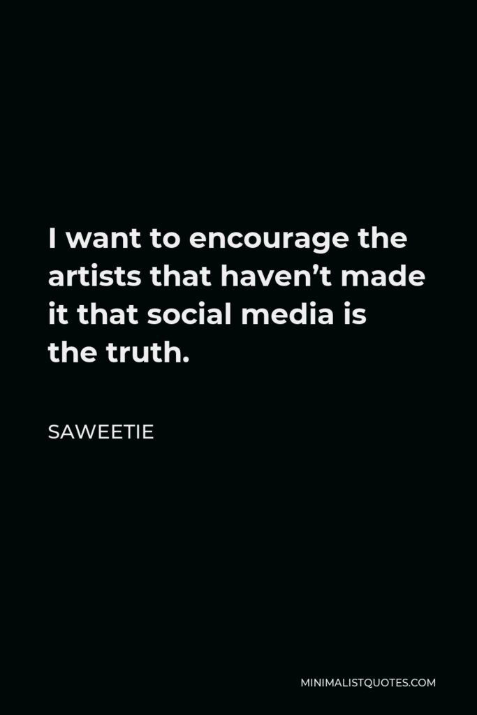 Saweetie Quote - I want to encourage the artists that haven't made it that social media is the truth. I made it from Instagram to having a most-added song to radio.