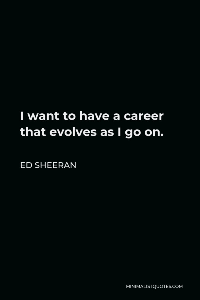 Ed Sheeran Quote - I want to have a career that evolves as I go on.