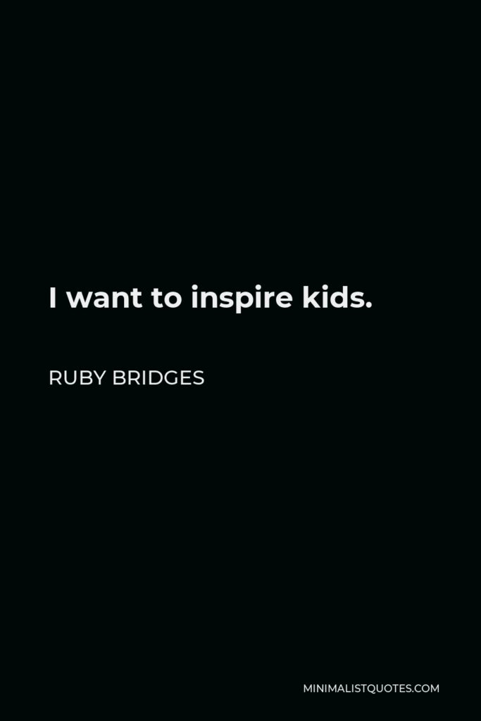 Ruby Bridges Quote - I want to inspire kids.