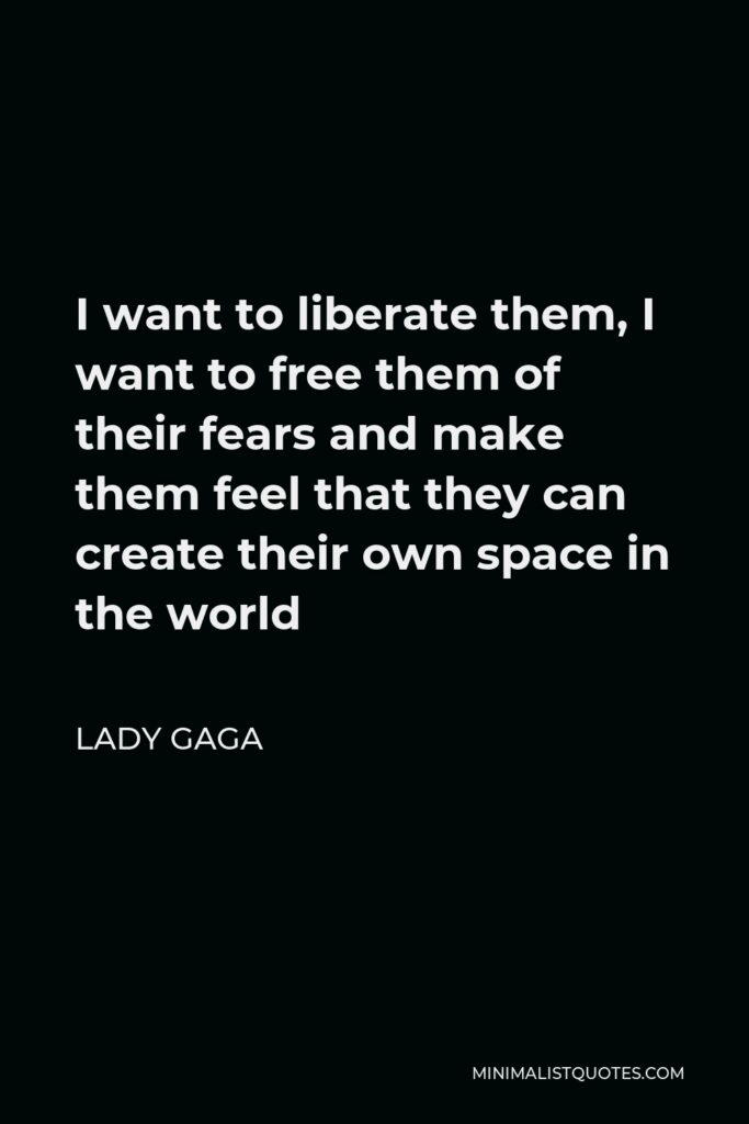 Lady Gaga Quote - I want to liberate them, I want to free them of their fears and make them feel that they can create their own space in the world