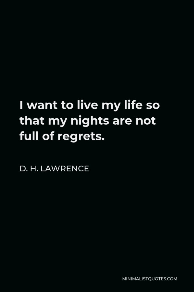 D. H. Lawrence Quote - I want to live my life so that my nights are not full of regrets.