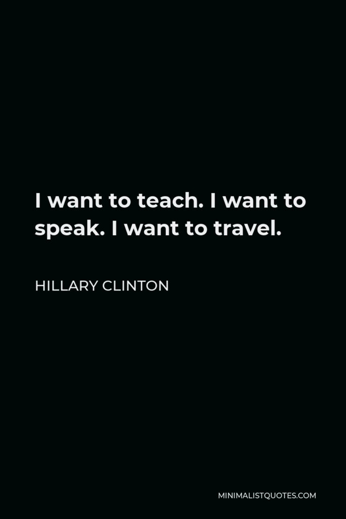 Hillary Clinton Quote - I want to teach. I want to speak. I want to travel.