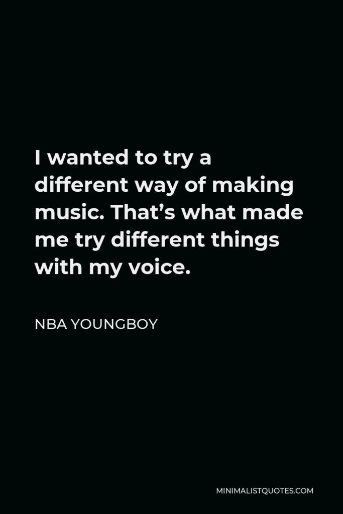 NBA Youngboy Quote - I wanted to try a different way of making music. That's what made me try different things with my voice.