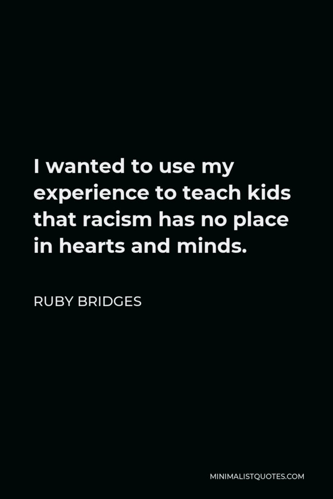 Ruby Bridges Quote - I wanted to use my experience to teach kids that racism has no place in hearts and minds.