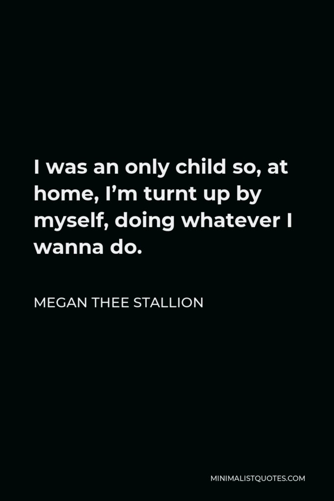 Megan Thee Stallion Quote - I was an only child so, at home, I'm turnt up by myself, doing whatever I wanna do.