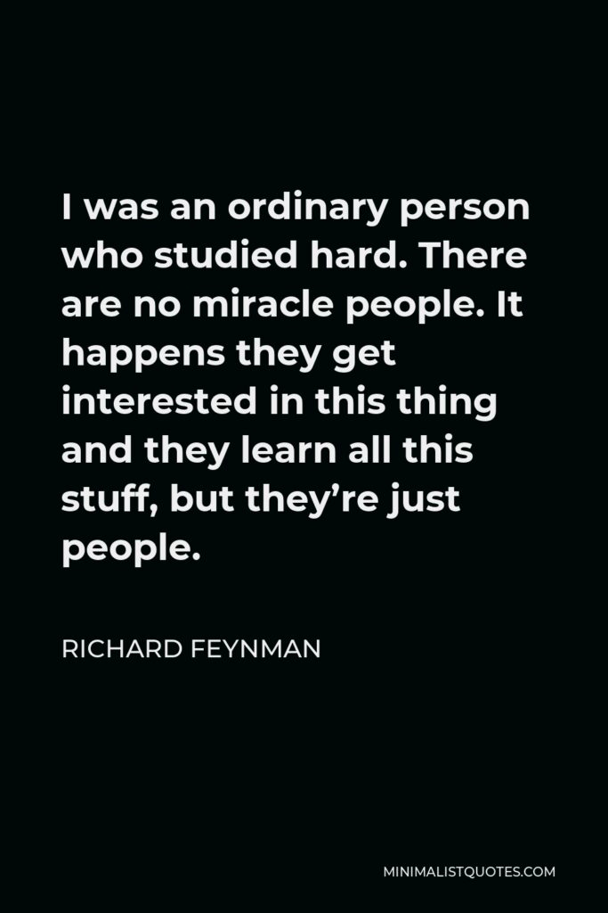Richard Feynman Quote - I was an ordinary person who studied hard. There are no miracle people. It happens they get interested in this thing and they learn all this stuff, but they're just people.