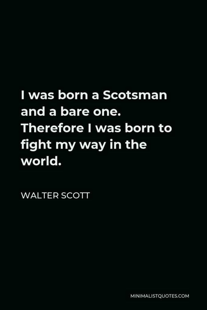 Walter Scott Quote - I was born a Scotsman and a bare one. Therefore I was born to fight my way in the world.