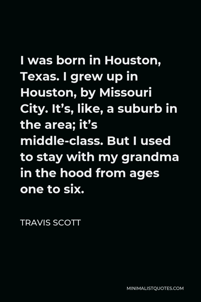 Travis Scott Quote - I was born in Houston, Texas. I grew up in Houston, by Missouri City. It's, like, a suburb in the area; it's middle-class. But I used to stay with my grandma in the hood from ages one to six.