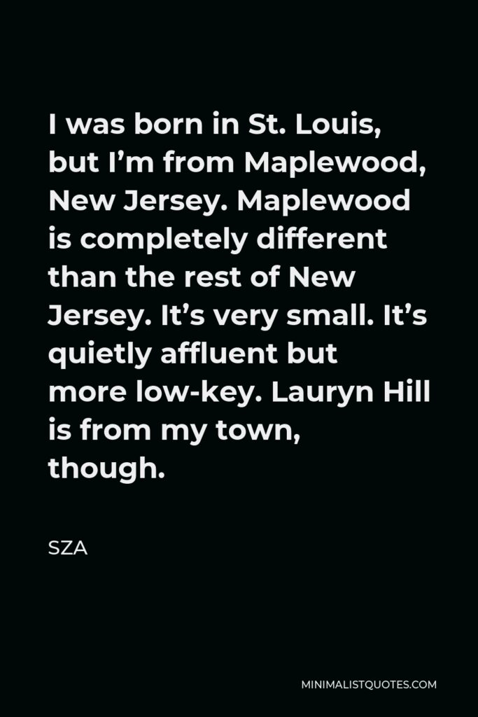 SZA Quote - I was born in St. Louis, but I'm from Maplewood, New Jersey. Maplewood is completely different than the rest of New Jersey. It's very small. It's quietly affluent but more low-key. Lauryn Hill is from my town, though.