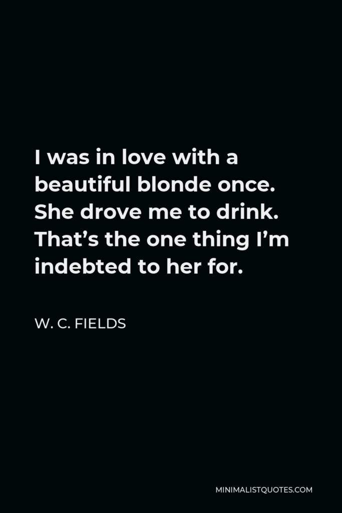 W. C. Fields Quote - I was in love with a beautiful blonde once. She drove me to drink. That's the one thing I'm indebted to her for.