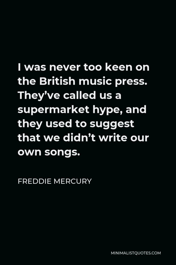 Freddie Mercury Quote - I was never too keen on the British music press. They've called us a supermarket hype, and they used to suggest that we didn't write our own songs.