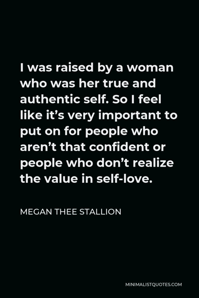 Megan Thee Stallion Quote - I was raised by a woman who was her true and authentic self. So I feel like it's very important to put on for people who aren't that confident or people who don't realize the value in self-love.