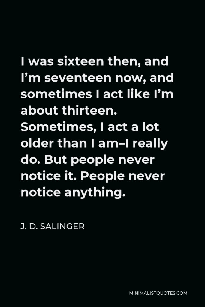 J. D. Salinger Quote - I was sixteen then, and I'm seventeen now, and sometimes I act like I'm about thirteen. Sometimes, I act a lot older than I am–I really do. But people never notice it. People never notice anything.