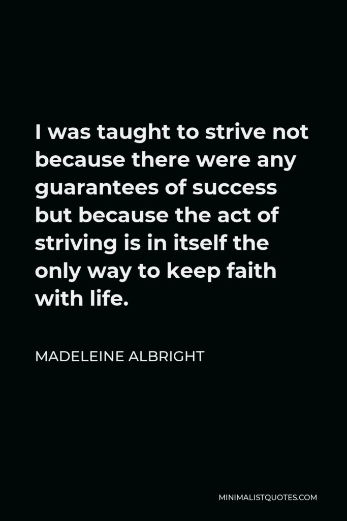 Madeleine Albright Quote - I was taught to strive not because there were any guarantees of success but because the act of striving is in itself the only way to keep faith with life.
