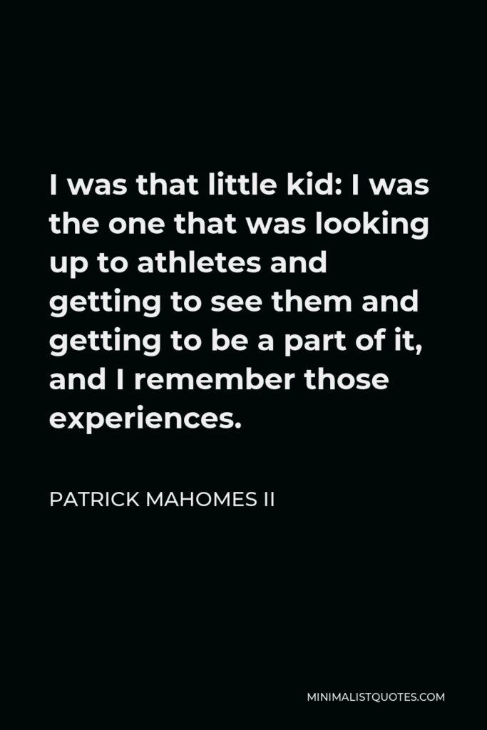 Patrick Mahomes II Quote - I was that little kid: I was the one that was looking up to athletes and getting to see them and getting to be a part of it, and I remember those experiences.