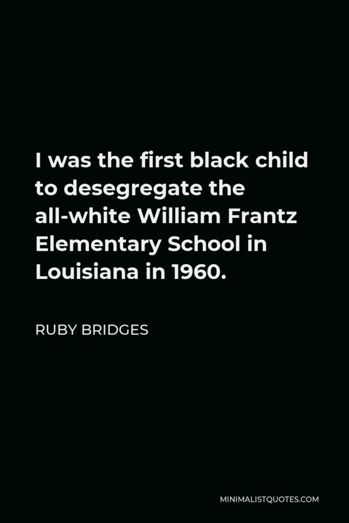 Ruby Bridges Quote - I was the first black child to desegregate the all-white William Frantz Elementary School in Louisiana in 1960.