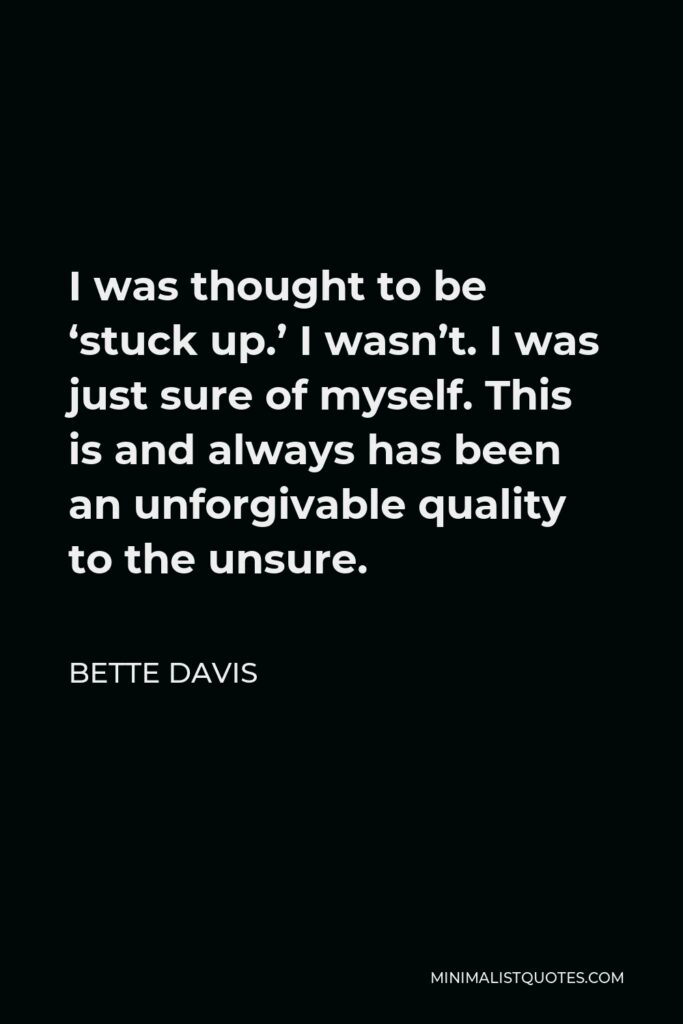 Bette Davis Quote - I was thought to be 'stuck up.' I wasn't. I was just sure of myself. This is and always has been an unforgivable quality to the unsure.
