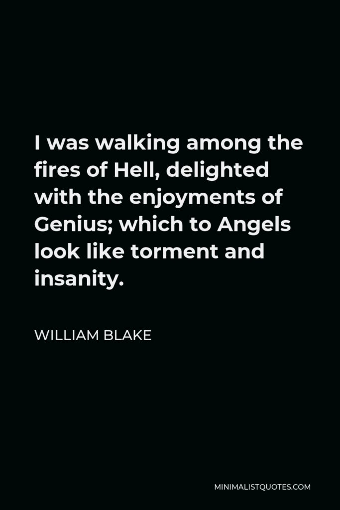 William Blake Quote - I was walking among the fires of Hell, delighted with the enjoyments of Genius; which to Angels look like torment and insanity.