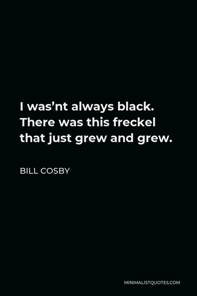 Bill Cosby Quote - I was'nt always black. There was this freckel that just grew and grew.