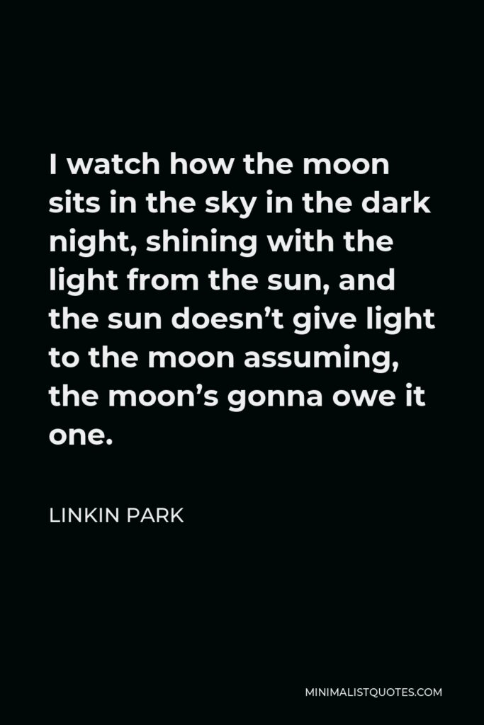 Linkin Park Quote - I watch how the moon sits in the sky in the dark night, shining with the light from the sun, and the sun doesn't give light to the moon assuming, the moon's gonna owe it one.
