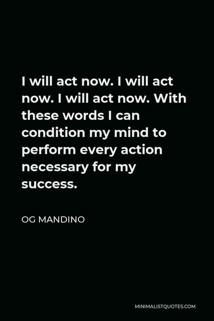Og Mandino Quote - I will act now. I will act now. I will act now. With these words I can condition my mind to perform every action necessary for my success.