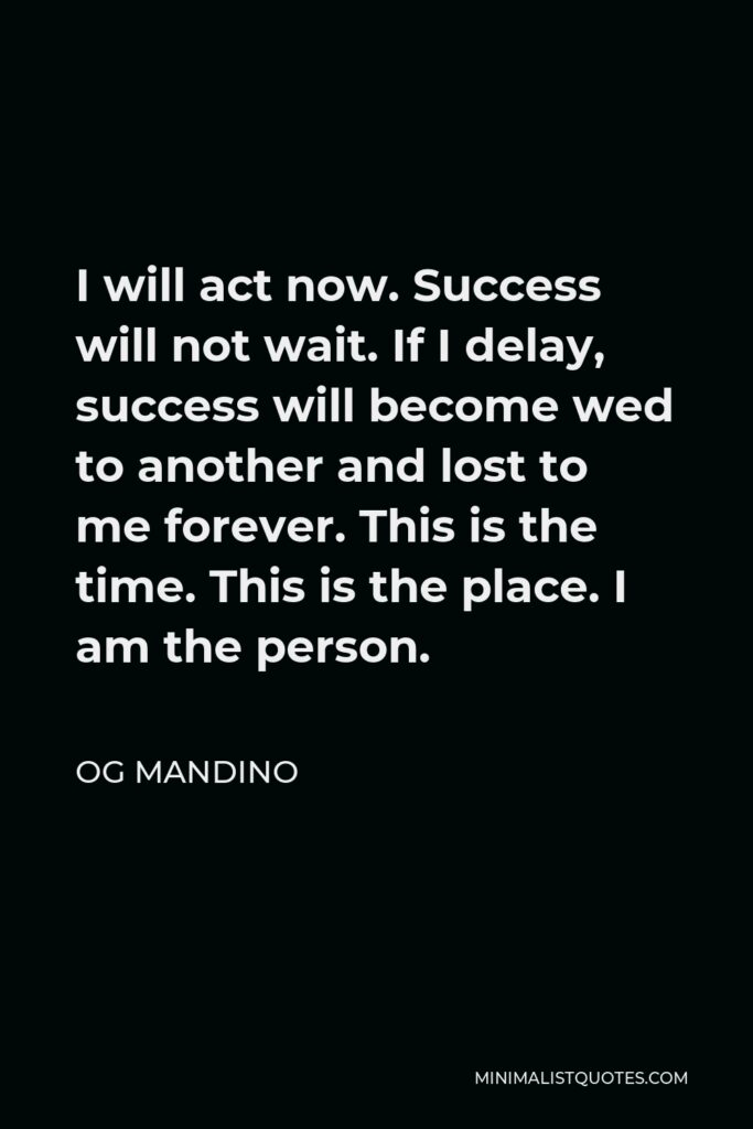Og Mandino Quote - I will act now. Success will not wait. If I delay, success will become wed to another and lost to me forever. This is the time. This is the place. I am the person.