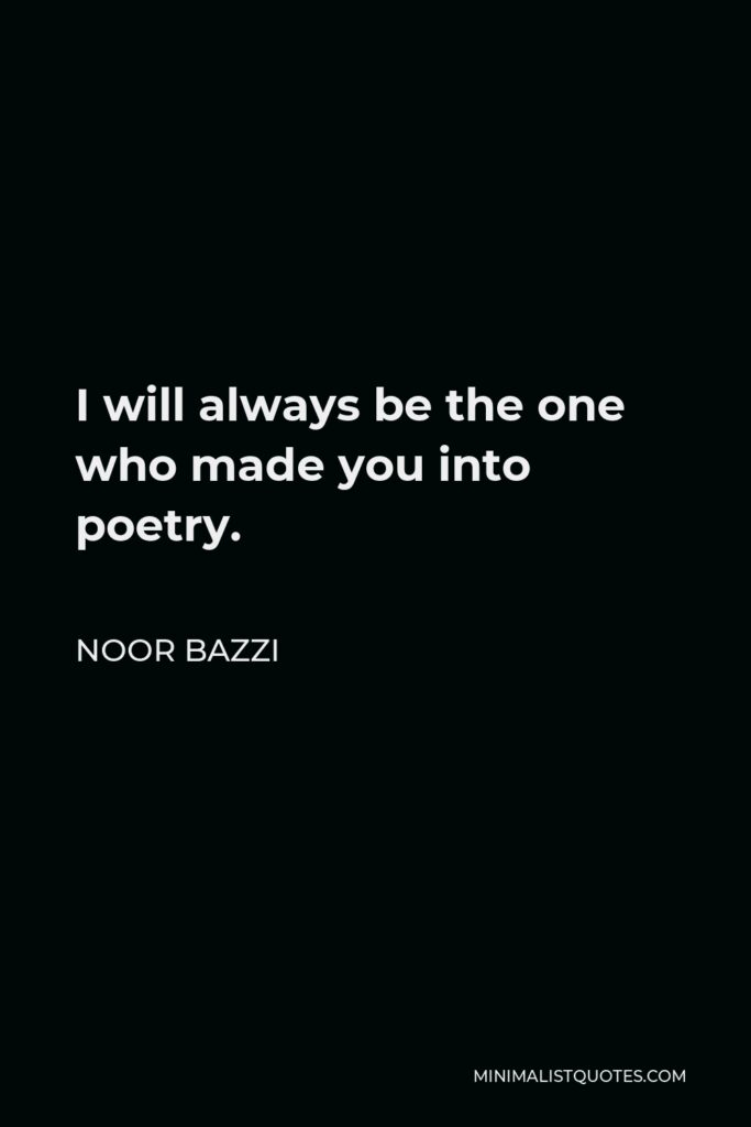 Noor Bazzi Quote - I will always be the one who made you into poetry.