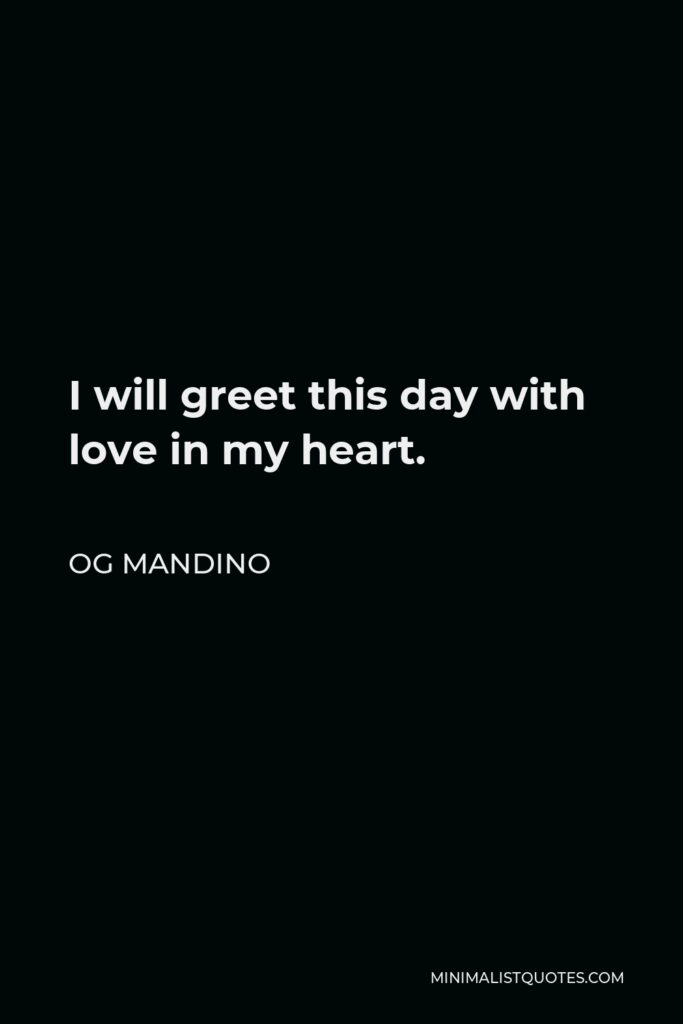 Og Mandino Quote - I will greet this day with love in my heart.