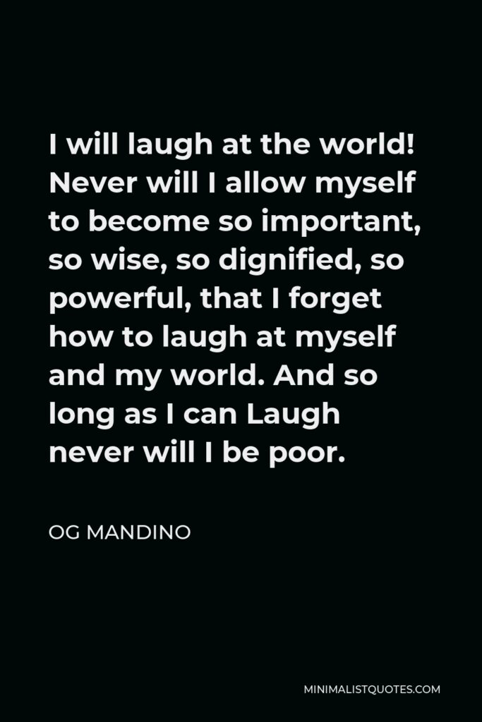 Og Mandino Quote - I will laugh at the world! Never will I allow myself to become so important, so wise, so dignified, so powerful, that I forget how to laugh at myself and my world. And so long as I can Laugh never will I be poor.